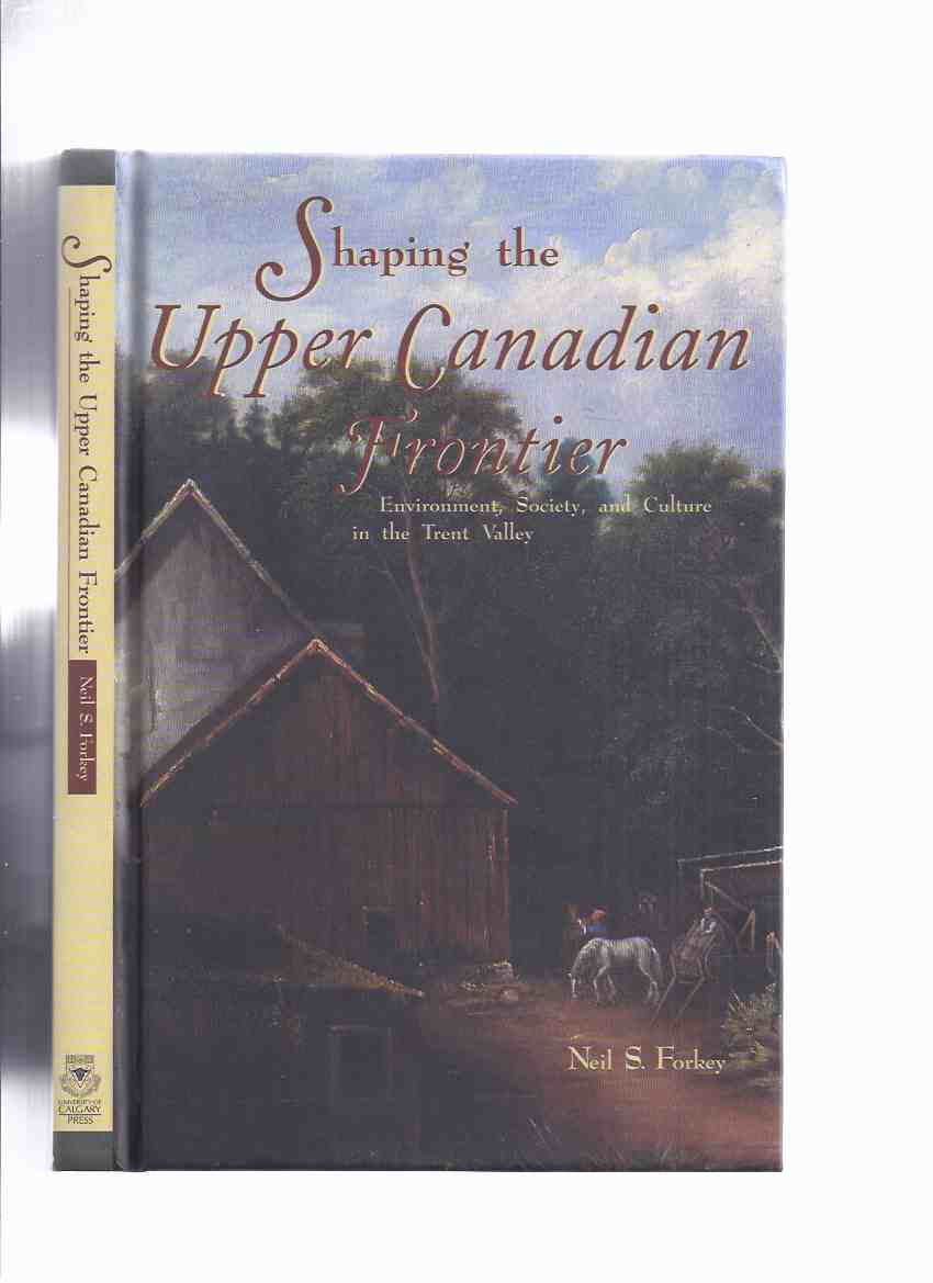 Image for Shaping the Upper Canadian Frontier:  Environment, Society, and Culture in the Trent Valley -by Neil S Forkey / University of Calgary Press ( Trent River Valley - 19th Century Upper Canada ) )