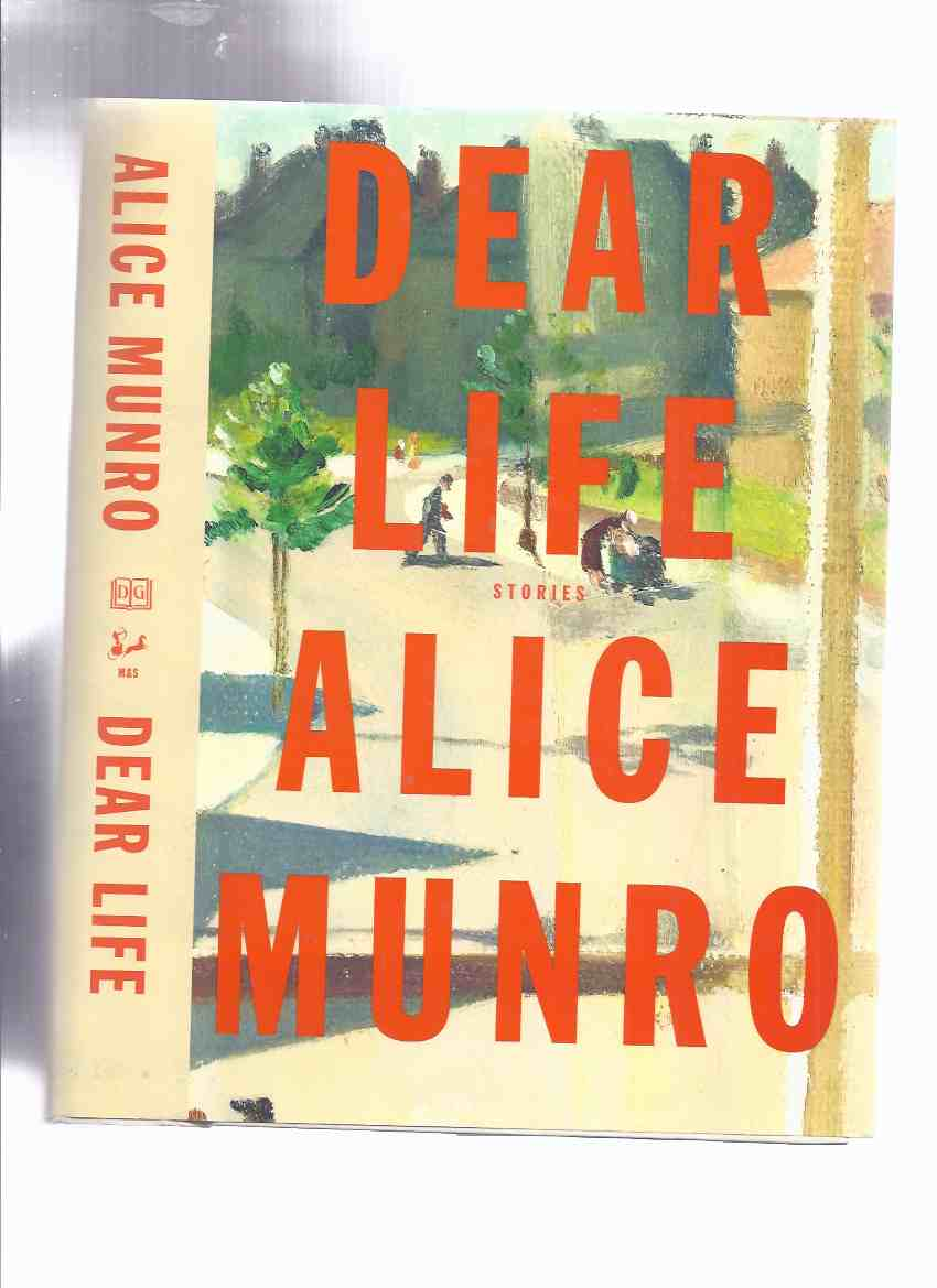Image for Dear Life:  Stories -by Alice Munro ( To Reach Japan; Amundesen; Leaving Maverley; Gravel; Haven; Pride; Corrie; Train; In Sight of the Lake; Dolly; The Eye; Night; Voices )