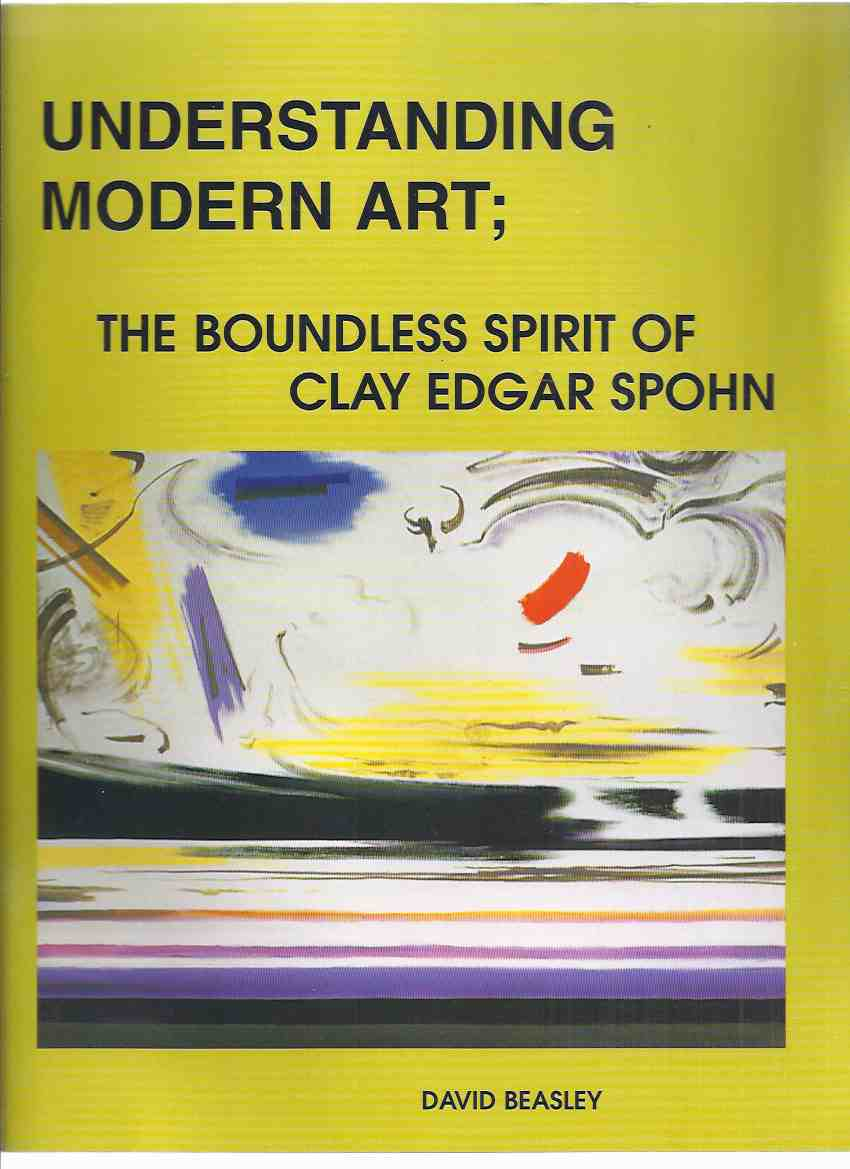 Image for Understanding Modern Art:  The Boundless Spirit of Clay Edgar Spohn ( Artist )