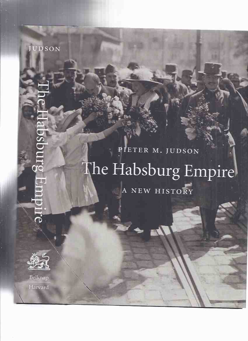 Image for The Habsburg Empire: A New History -by Pieter M Judson / The Belknap Press of Harvard University Press ( Monarchy / Austrian Empire / Austria - Hungary )
