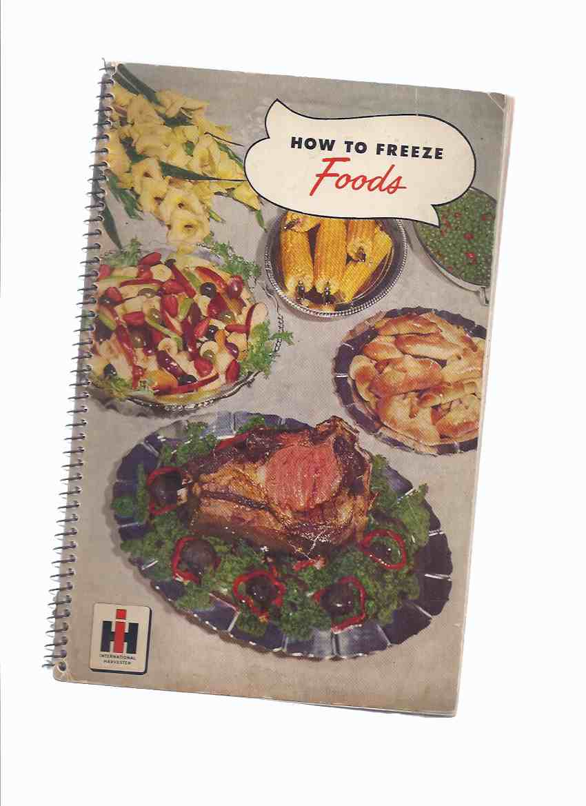 Image for How to Freeze Foods -by Irma Harding International Harvester home Economist ( (inc. Frozen Food Menus, Eggs, Vegetables, Dairy Products; Bakery Goods; Game; Fish; Poultry; Meats; Fruits )