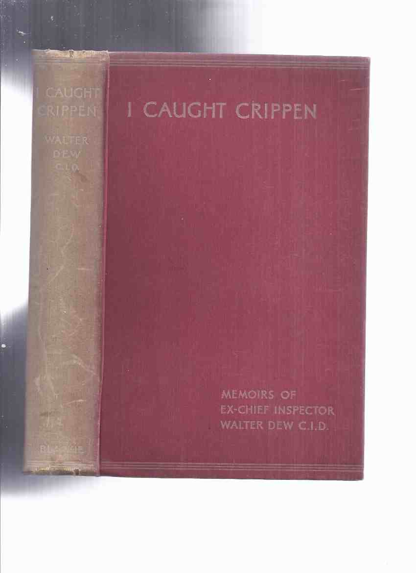 Image for I Caught Crippen: Memoirs of Ex-Chief Inspector Walter Dew, CID (inc. The Truth About the Crippen Case; My Hunt for Jack the Ripper; From Pitch and Toss to Murder )( Dr Hawley Harvey Crippen )