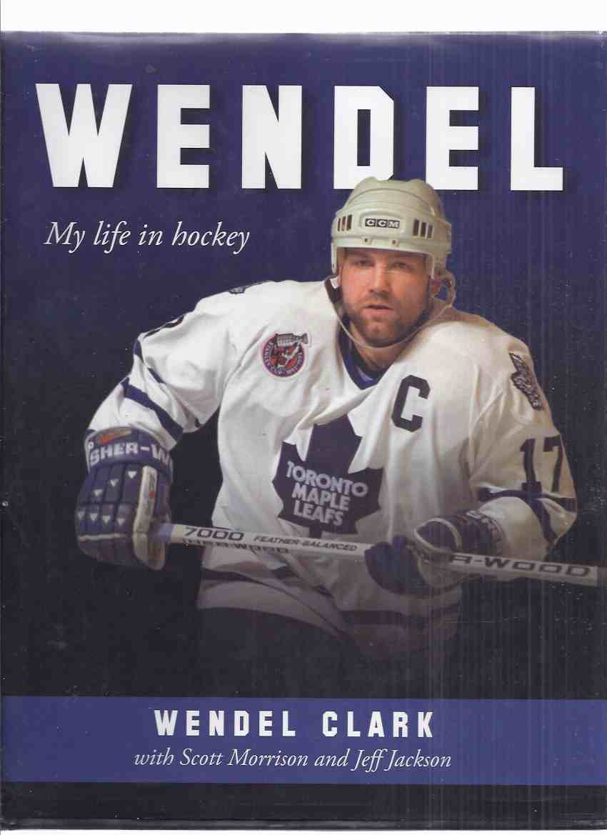 Image for WENDEL:  My Life in Hockey -by Wendel Clark -a Signed Copy ( NHL / National Hockey League / Toronto Maple Leafs / Quebec Nordiques )