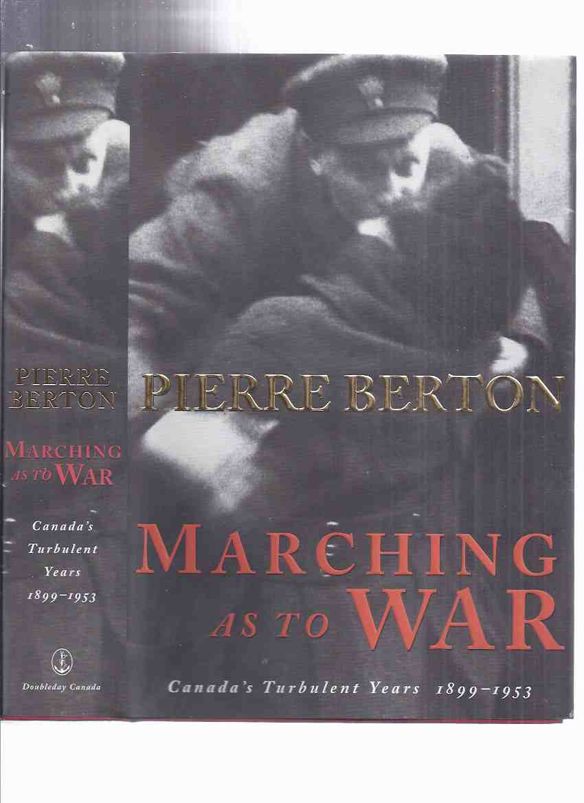 Image for Marching as to War:  Canada's Turbulent Years 1899 - 1953  ---a Signed Copy ---by Pierre Berton (inc. Sam Steele, Lord Strathcona Horse; Arthur Currie, Canadian Corps; Beorge BUZZ Beurling WWII Fighter Pilot; MAD JIMMY Jacques Dextraze, Korean War )