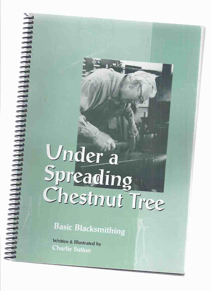 Under a Spreading Chestnut Tree:  Basic Blacksmithing -by Charlie Sutton -a Signed Copy ( Blacksmith / How to / Instruction / Guide )