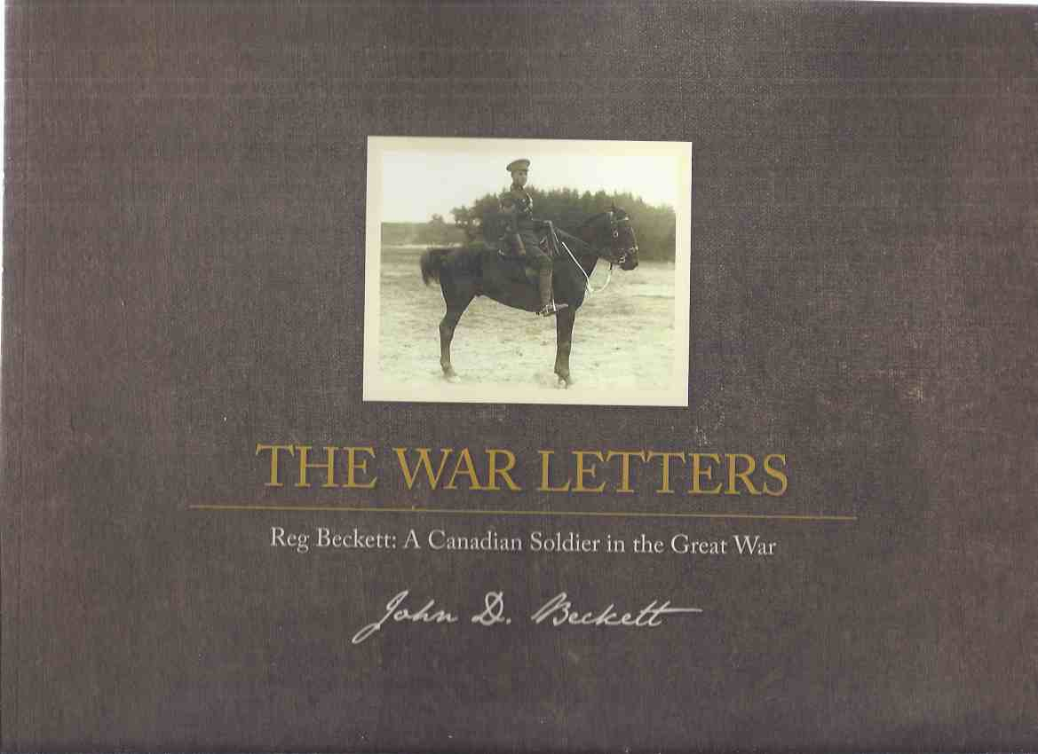 Image for The War Letters:  Reg Beckett: A Canadian Soldier in the great War ( World War One / WWI )( Hamilton Ontario Related )(chapters Inc.algonquin Park; Camp Petawawa to the Western Front; Vimy Ridge; Amiens to Cambrai; Armistice, etc)( Field Artillery )