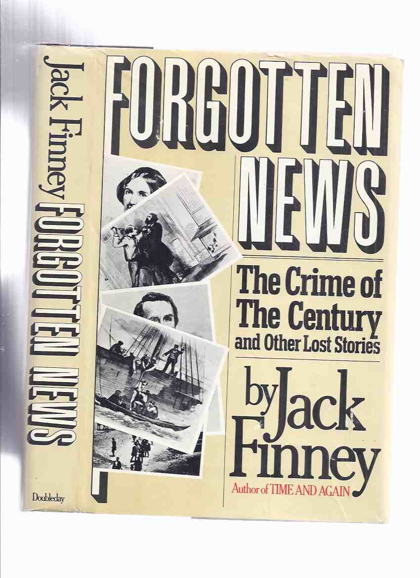 Image for Forgotten News: The Crime of the Century and Other Lost Stories -by Jack Finney (inc. Murder of Harvey Burdell and the Trial; The Sinking of the SS Central America ([aka The Ship of Gold / Formerly the S S George Law ]; Stock Exchange, Etc)
