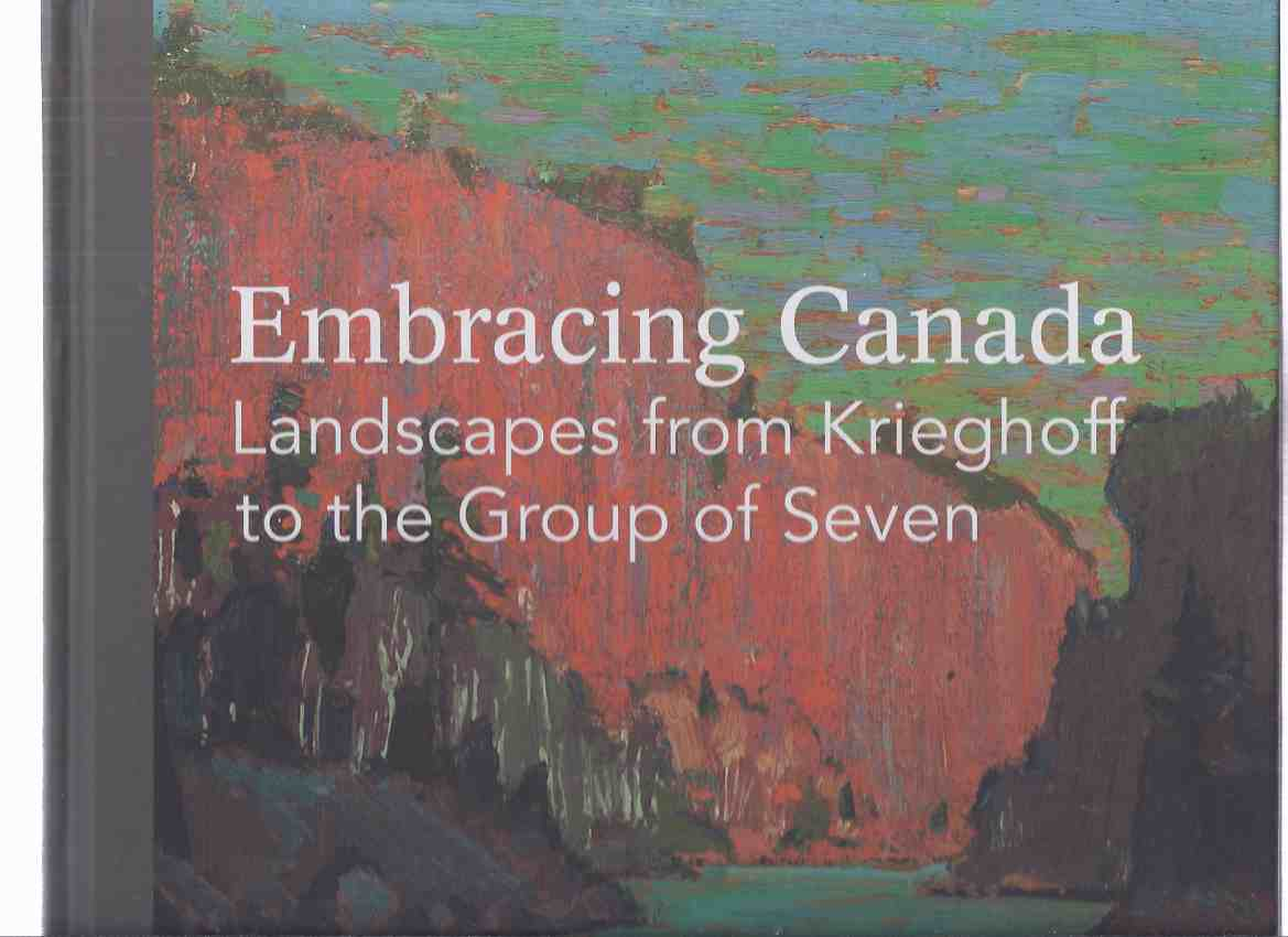 Image for Embracing Canada: Landscapes from Krieghoff to the Group of Seven / Vancouver Art Gallery ( Cornelius; Emily Carr; David Milne; Charlotte Schreiber; Clarence Gagnon; Ozias Leduc; James W Morrice; Albert H Robinson; Robert W Pilot; Lawren Harris; etc)