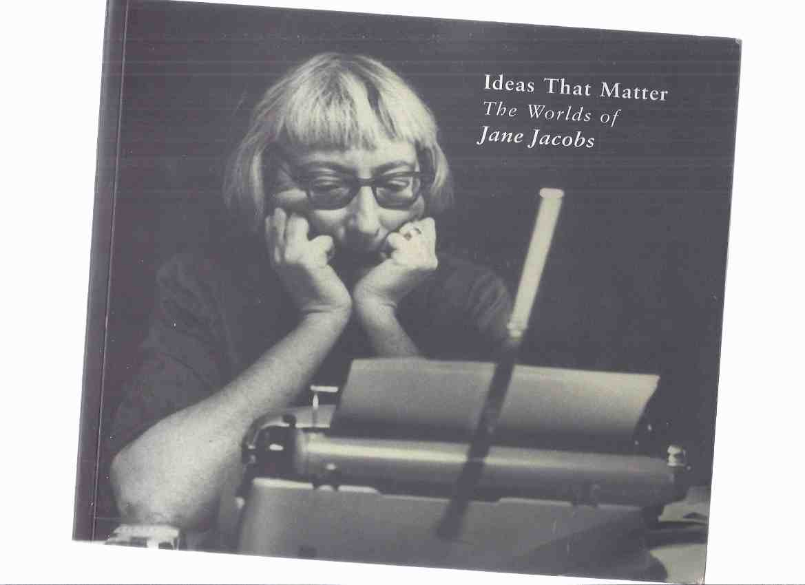 Image for Ideas That Matter:  The Worlds of Jane Jacobs  (includes chapters on The Death and Life of Great American Cities; Reporting; New York; Toronto; Values; Democracy, etc )