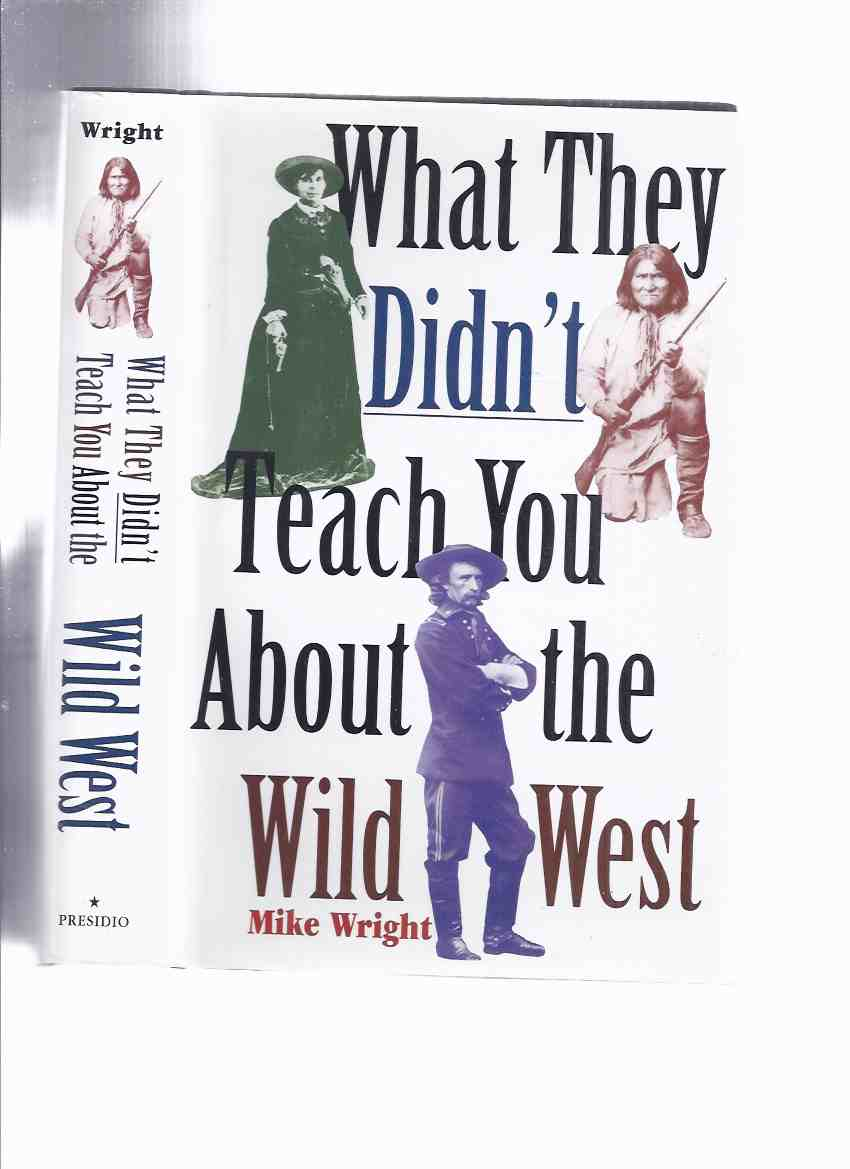 Image for What They Didn't Teach You About the Wild West -by mike Wright (inc. Cowboys, Railroads; Gold Fever; Wyatt Earp and Friends; Buffalo Soldiers; Native Americans; Cattle Barons, etc)