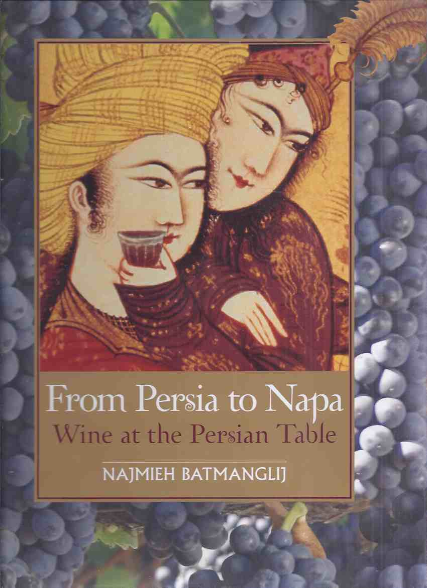 Image for From Persia to Napa: Wine at the Persian Table -by Najmieh Batmanglij -Signed (inc. Wine and Persian Poetry By Dick Davis / Pairing Wine with Persian Food By Burke Owens )( Iran / Iranian Cooking / Recipes / Cookbook / Cook Book / Social Life Customs )