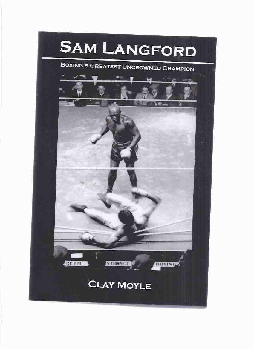 Image for Sam Langford:  Boxing's Greatest Uncrowned Champion -by Clay Moyle ( Boston Tar Baby, Boston Terror, and Boston Bonecrusher / Black Canadian Boxer from Weymouth Nova Scotia )
