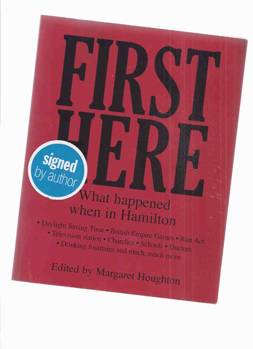 Image for First Here:  What Happened When in Hamilton: Daylight Saving Time, British Empire Games, Riot Act, Television Station, Churches, Schools, Doctors, Drinking Fountains & Much More ( Ontario Local History - Signed By the Author )(volume 1 -1st in the Series)