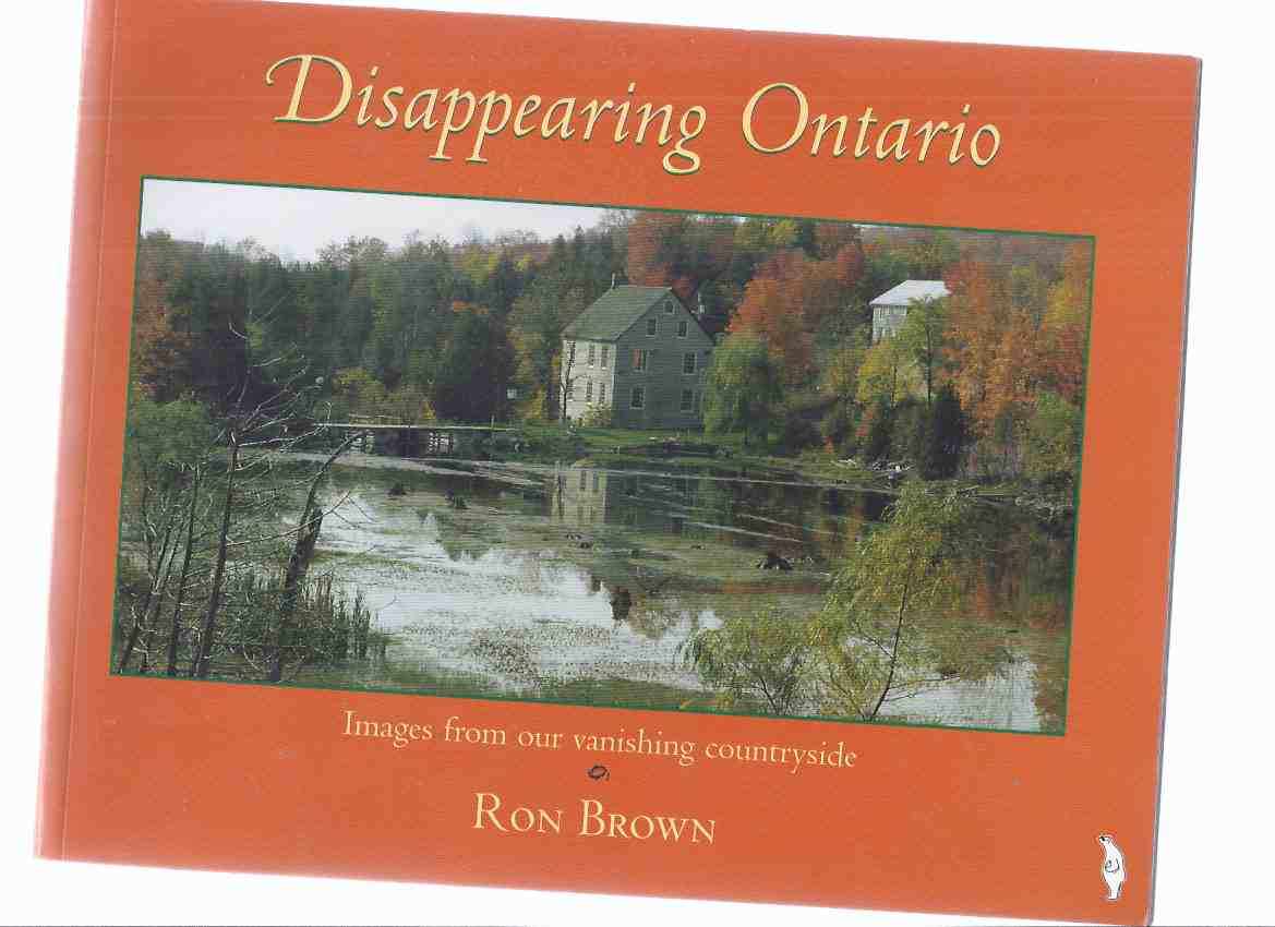 Image for Disappearing Ontario -by Ron Brown (chapters include:  Grist Mills; Farm Houses; Bridges; Sawmills; Country Roads; Mines; Barns )