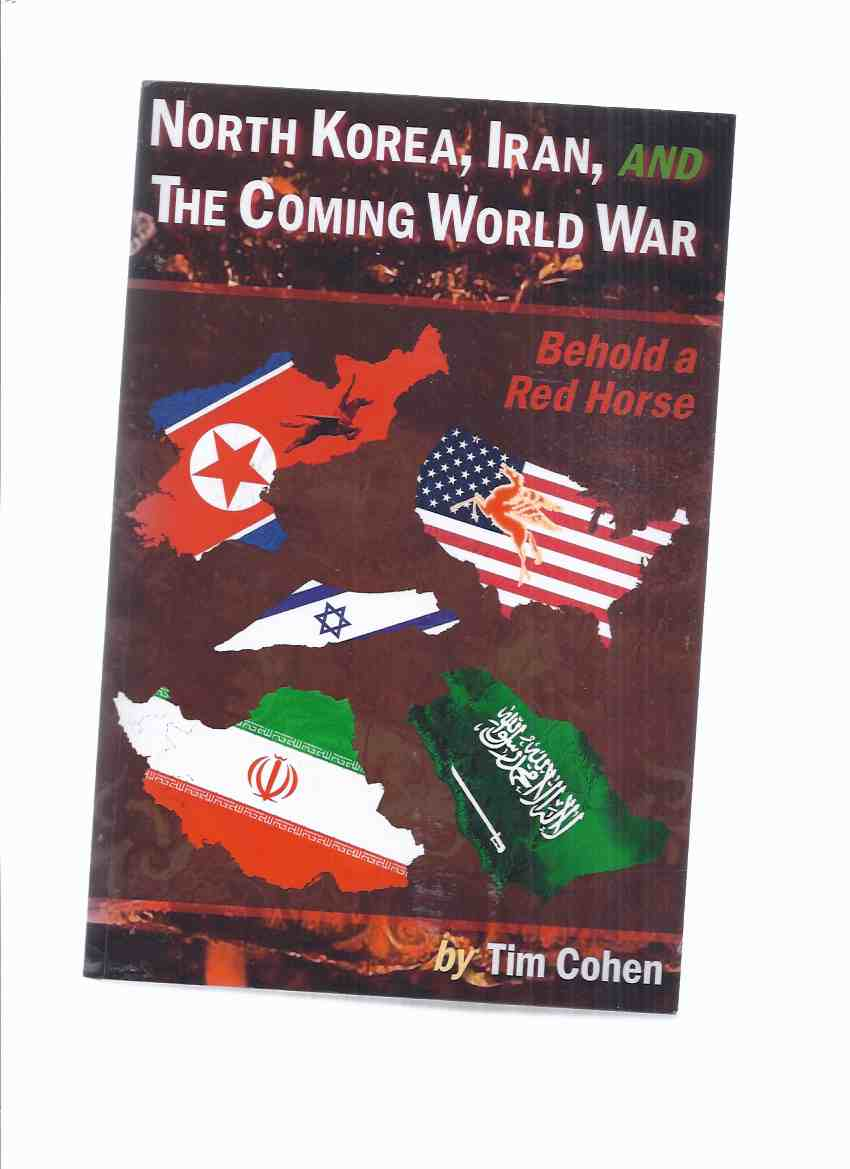 Image for North Korea, Iran, AND The Coming World War:  Behold a Red Horse -by Tim Cohen ( Bible / Biblical Prophecy and WWIII )