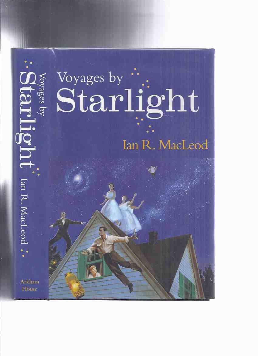 Image for ARKHAM HOUSE: Voyages By Starlight -by Ian R MacLeod -a Signed Copy (inc.Foreword by Michael Swanwick; Ellen O'Hara; Green; Starship Day; The Giving Mouth; The Perfect Stranger; Tirkiluk; Papa; 1/72nd Scale; Marnie; Grownups  )