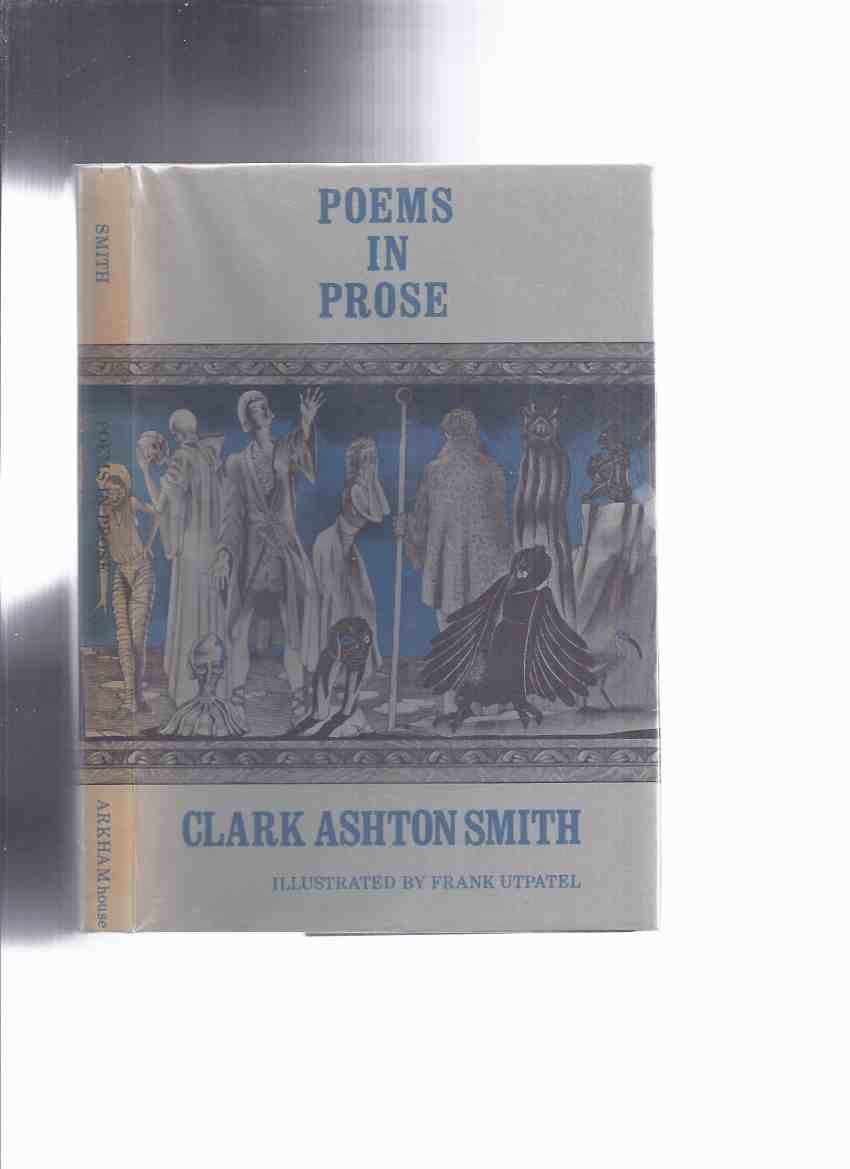 Image for ARKHAM HOUSE:  Poems in Prose -by Clark Ashton Smith, Signed By the Illustrator Frank Utpatel (inc Flower-Devil; Tears; Hair of Circe; Garden and the Tomb; From a Letter [Poseidonis]; Mirror in the Hall of Ebony; Muse of Hyperborea; etc. )( Poetry )